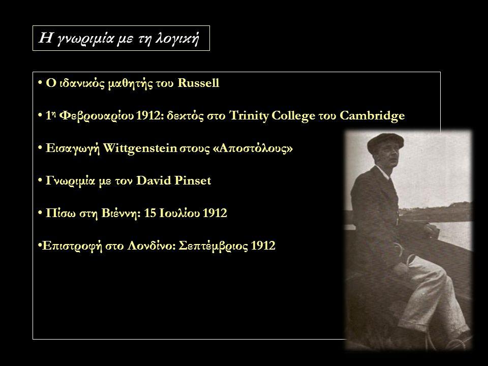 Η γνωριμία με τη λογική Ο ιδανικός μαθητής του Russell 1 η Φεβρουαρίου 1912: δεκτός στο Trinity College του Cambridge Εισαγωγή Wittgenstein στους «Αποστόλους» Γνωριμία με τον David Pinset Πίσω στη Βιέννη: 15 Ιουλίου 1912 Επιστροφή στο Λονδίνο: Σεπτέμβριος 1912