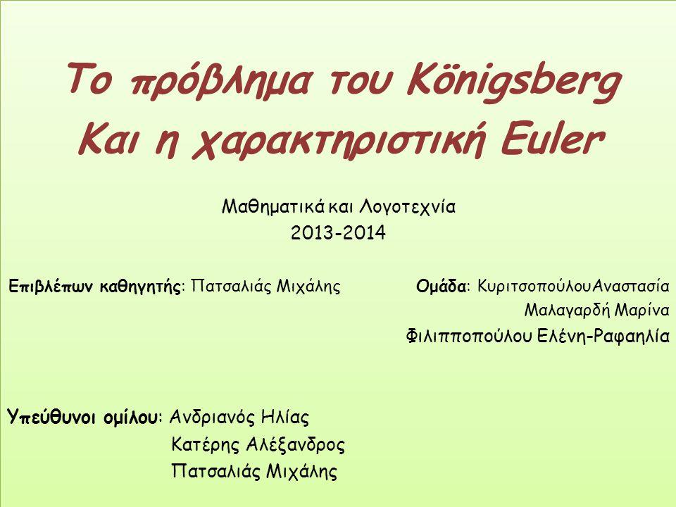 Το πρόβλημα του Königsberg Και η χαρακτηριστική Euler Μαθηματικά και Λογοτεχνία 2013-2014 Επιβλέπων καθηγητής: Πατσαλιάς Μιχάλης Ομάδα: ΚυριτσοπούλουΑ