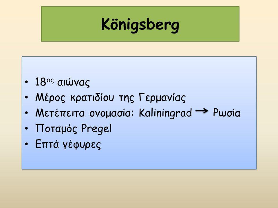 Königsberg 18 ος αιώνας Μέρος κρατιδίου της Γερμανίας Μετέπειτα ονομασία: Kaliningrad Ρωσία Ποταμός Pregel Επτά γέφυρες 18 ος αιώνας Μέρος κρατιδίου τ