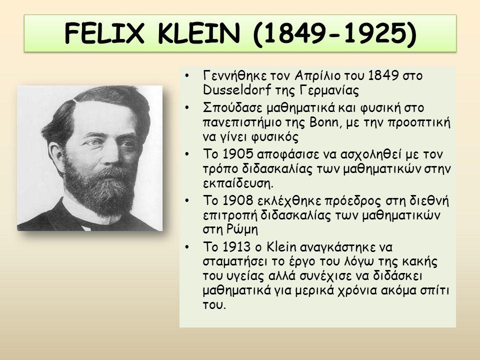 FELIX KLEIN (1849-1925) Γεννήθηκε τον Απρίλιο του 1849 στο Dusseldorf της Γερμανίας Σπούδασε μαθηματικά και φυσική στο πανεπιστήμιο της Bonn, με την π