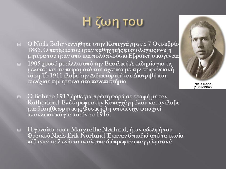  Ο Niels Bohr γεννήθηκε στην Κοπεγχάγη στις 7 Οκτωβρίου 1885. Ο πατέρας του ήταν καθηγητής φυσιολογίας ενώ η μητέρα του ήταν από μια πολύ πλούσια Εβρ