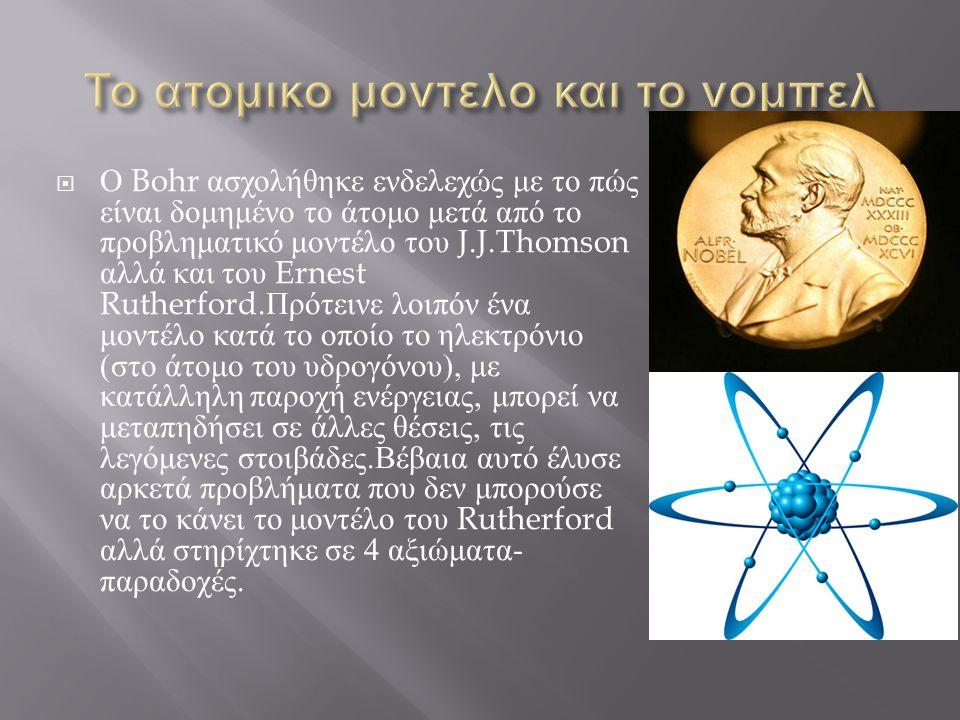  Ο Bohr ασχολήθηκε ενδελεχώς με το πώς είναι δομημένο το άτομο μετά από το προβληματικό μοντέλο του J.J.Thomson αλλά και του Ernest Rutherford. Πρότε