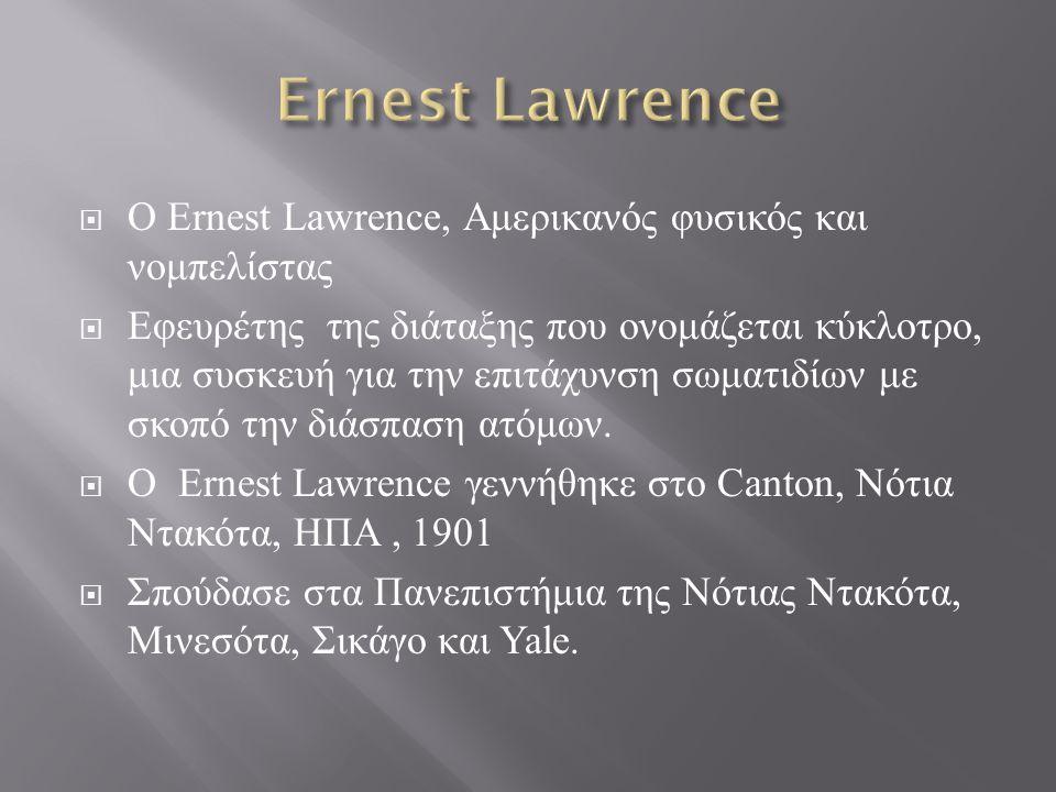  Ο Ernest Lawrence, Αμερικανός φυσικός και νομπελίστας  Εφευρέτης της διάταξης που ονομάζεται κύκλοτρο, μια συσκευή για την επιτάχυνση σωματιδίων με