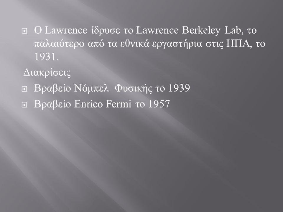  Ο Lawrence ίδρυσε το Lawrence Berkeley Lab, το παλαιότερο από τα εθνικά εργαστήρια στις ΗΠΑ, το 1931. Διακρίσεις  Βραβείο Νόμπελ Φυσικής το 1939 