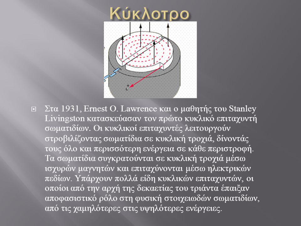  Στα 1931, Ernest O. Lawrence και ο μαθητής του Stanley Livingston κατασκεύασαν τον πρώτο κυκλικό επιταχυντή σωματιδίων. Οι κυκλικοί επιταχυντές λειτ
