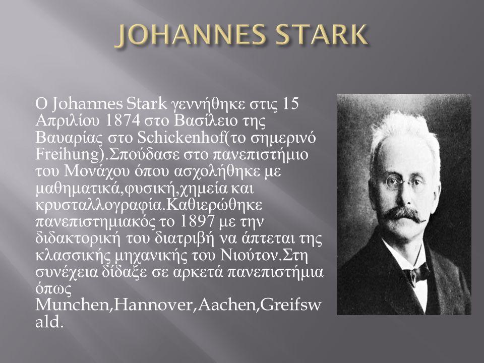 Ο Johannes Stark γεννήθηκε στις 15 Απριλίου 1874 στο Βασίλειο της Βαυαρίας στο Schickenhof( το σημερινό Freihung). Σπούδασε στο πανεπιστήμιο του Μονάχ
