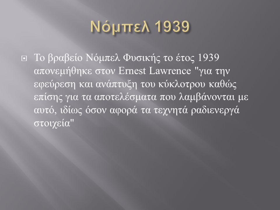 Το βραβείο Νόμπελ Φυσικής το έτος 1939 απονεμήθηκε στον Ernest Lawrence