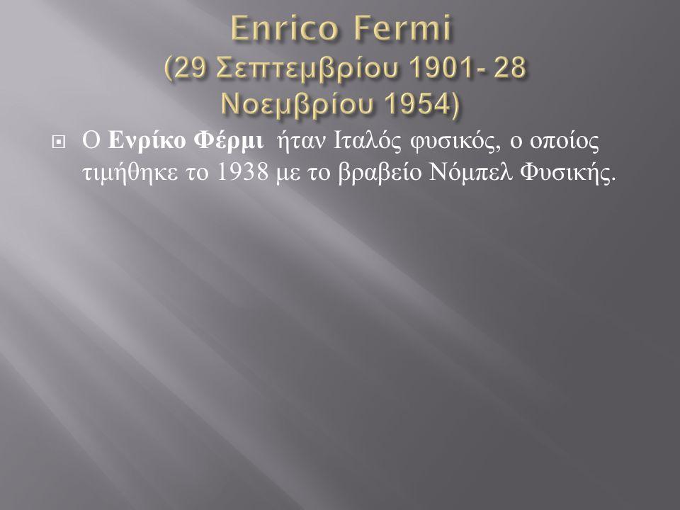  Ο Ενρίκο Φέρμι ήταν Ιταλός φυσικός, ο οποίος τιμήθηκε το 1938 με το βραβείο Νόμπελ Φυσικής.