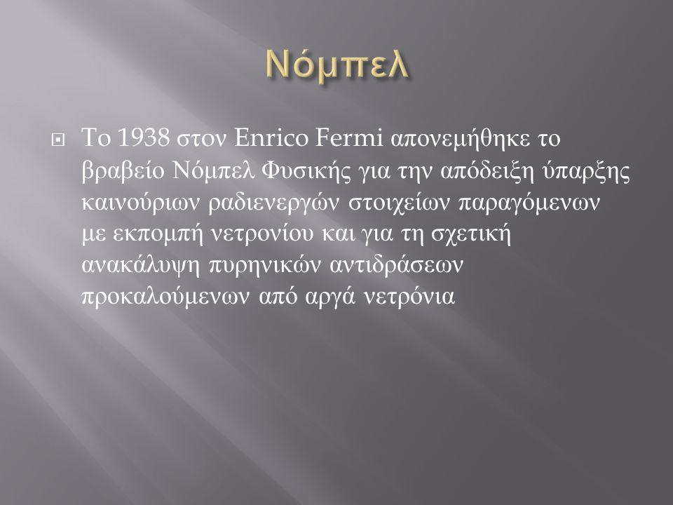  To 1938 στ o ν Enrico Fermi απονεμήθηκε το βραβείο Νόμπελ Φυσικής για την απόδειξη ύπαρξης καινούριων ραδιενεργών στοιχείων παραγόμενων με εκπομπή ν