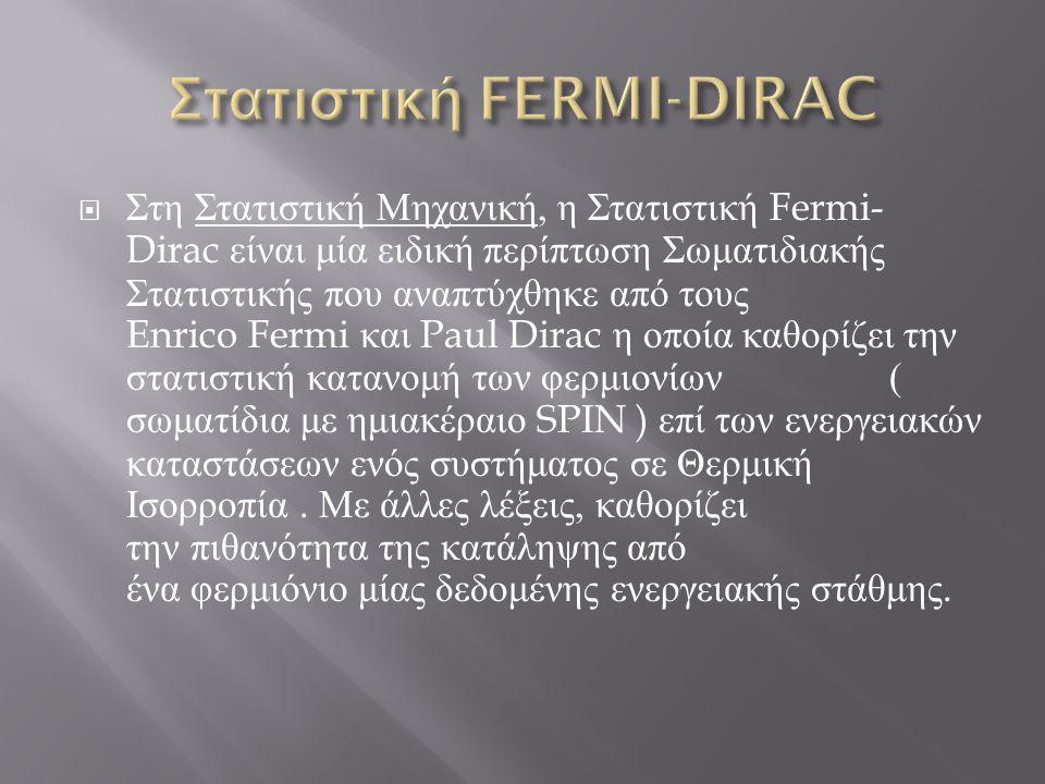  Στη Στατιστική Μηχανική, η Στατιστική Fermi- Dirac είναι μία ειδική περίπτωση Σωματιδιακής Στατιστικής που αναπτύχθηκε από τους Enrico Fermi και Pau