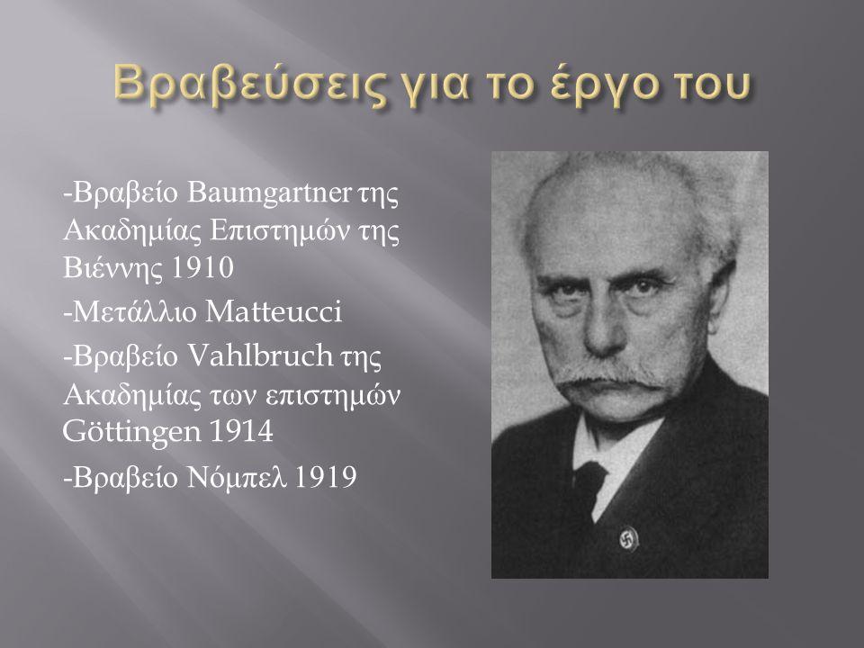 - Βραβείο Baumgartner της Ακαδημίας Επιστημών της Βιέννης 1910 - Μετάλλιο Matteucci - Βραβείο Vahlbruch της Ακαδημίας των επιστημών Göttingen 1914 - Β