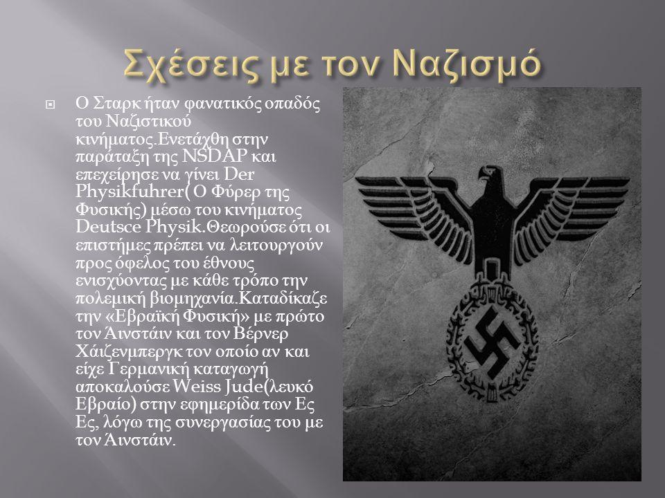  Ο Σταρκ ήταν φανατικός οπαδός του Ναζιστικού κινήματος. Ενετάχθη στην παράταξη της NSDAP και επεχείρησε να γίνει Der Physikfuhrer( Ο Φύρερ της Φυσικ