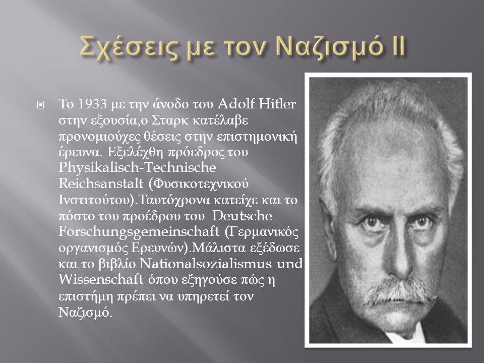  Το 1933 με την άνοδο του Adolf Hitler στην εξουσία, ο Σταρκ κατέλαβε προνομιούχες θέσεις στην επιστημονική έρευνα. Εξελέχθη πρόεδρος του Physikalisc