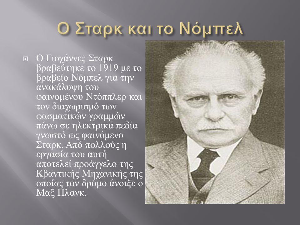  Ο Γιοχάννες Σταρκ βραβεύτηκε το 1919 με το βραβείο Νόμπελ για την ανακάλυψη του φαινομένου Ντόππλερ και τον διαχωρισμό των φασματικών γραμμών πάνω σ