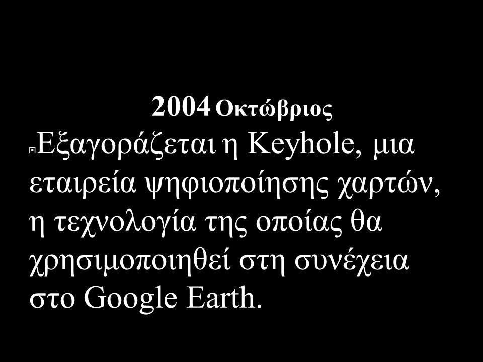 ΙΣΤΟΡΙΚΗ ΑΝΑΔΡΟΜΗ 2004 Οκτώβριος  Εξαγοράζεται η Keyhole, μια εταιρεία ψηφιοποίησης χαρτών, η τεχνολογία της οποίας θα χρησιμοποιηθεί στη συνέχεια στο Google Earth.