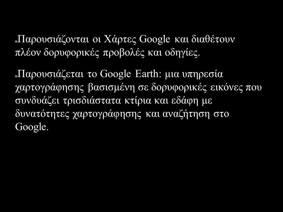 2005  Παρουσιάζονται οι Χάρτες Google και διαθέτουν πλέον δορυφορικές προβολές και οδηγίες.