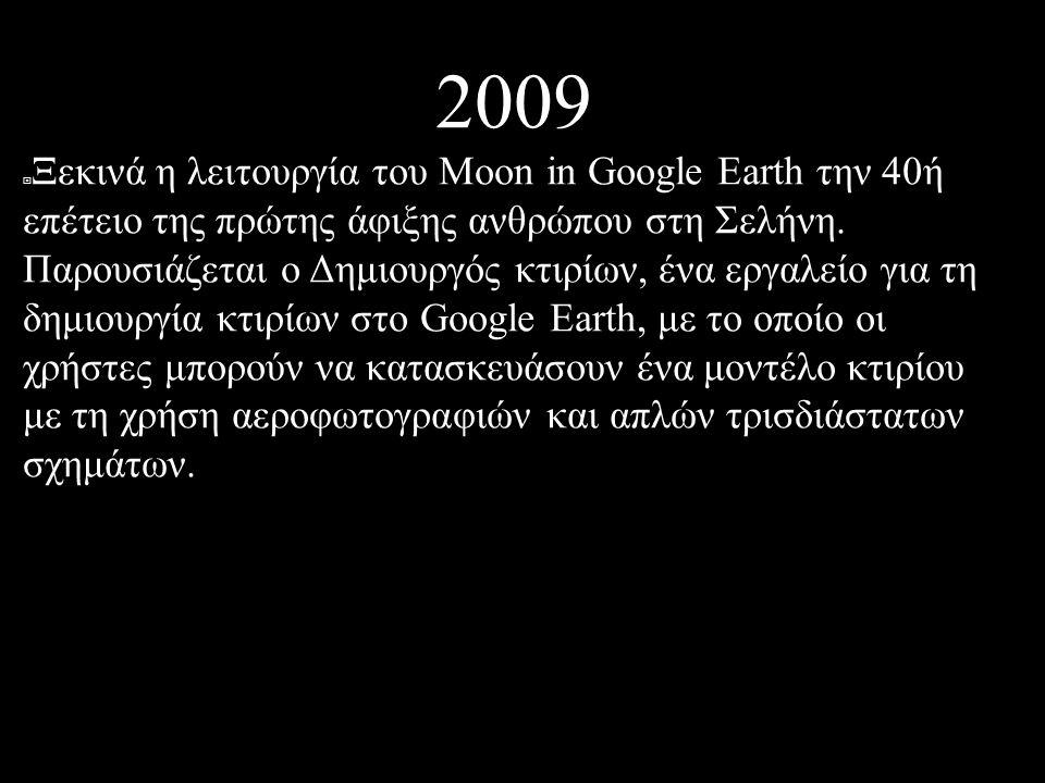2009  Ξεκινά η λειτουργία του Moon in Google Earth την 40ή επέτειο της πρώτης άφιξης ανθρώπου στη Σελήνη.