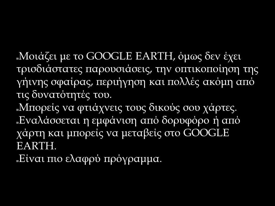 GOOGLE MAPS  Μοιάζει με το GOOGLE EARTH, όμως δεν έχει τρισδιάστατες παρουσιάσεις, την οπτικοποίηση της γήινης σφαίρας, περιήγηση και πολλές ακόμη απ