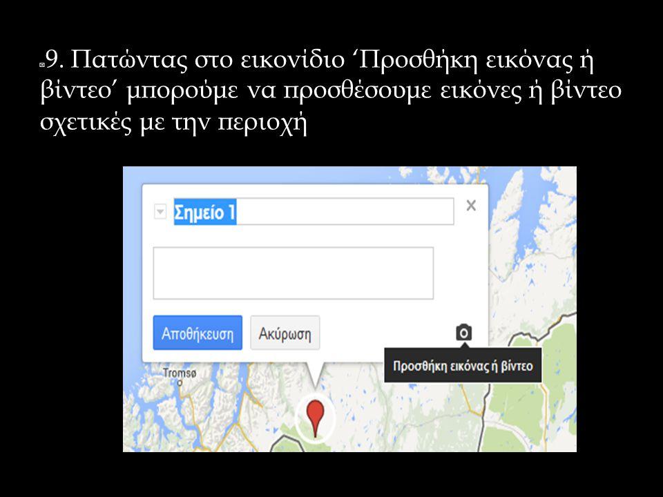  9. Πατώντας στο εικονίδιο 'Προσθήκη εικόνας ή βίντεο' μπορούμε να προσθέσουμε εικόνες ή βίντεο σχετικές με την περιοχή