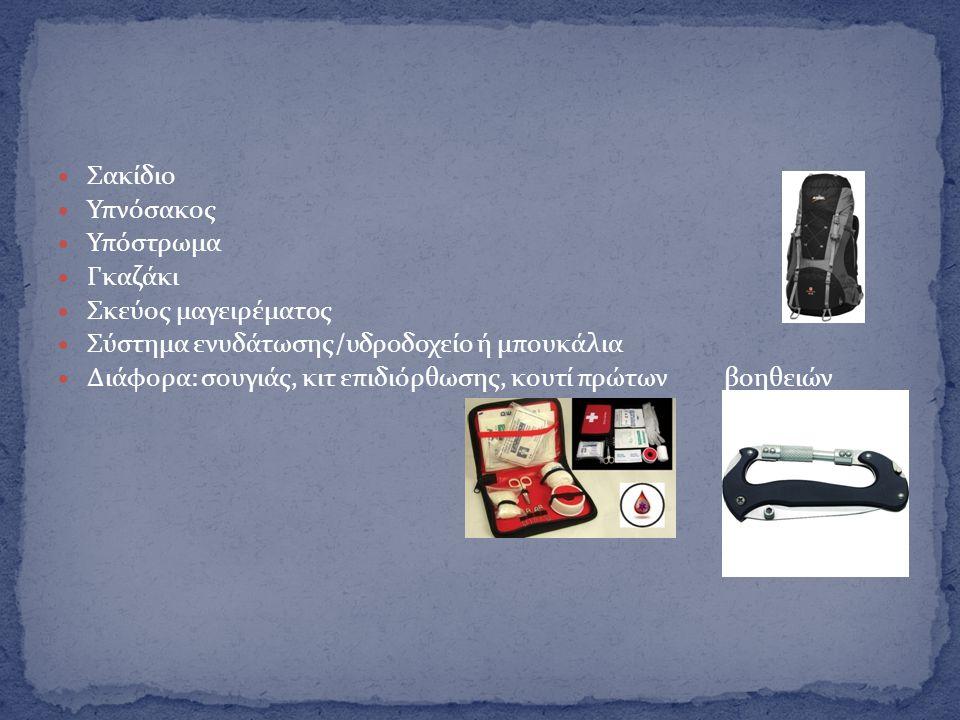  Σακίδιο  Υπνόσακος  Υπόστρωμα  Γκαζάκι  Σκεύος μαγειρέματος  Σύστημα ενυδάτωσης/υδροδοχείο ή μπουκάλια  Διάφορα: σουγιάς, κιτ επιδιόρθωσης, κο