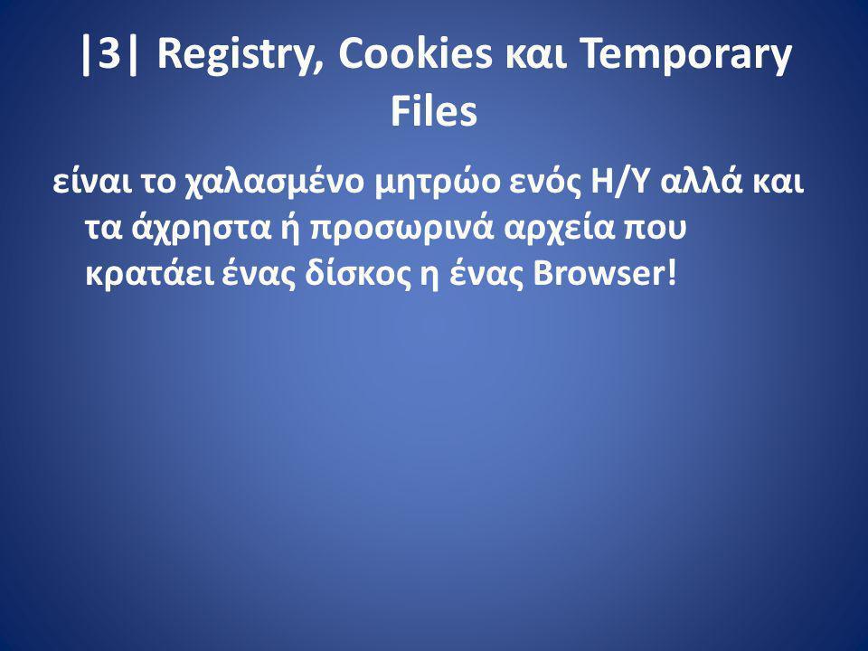 |3| Registry, Cookies και Temporary Files είναι το χαλασμένο μητρώο ενός Η/Υ αλλά και τα άχρηστα ή προσωρινά αρχεία που κρατάει ένας δίσκος η ένας Browser!