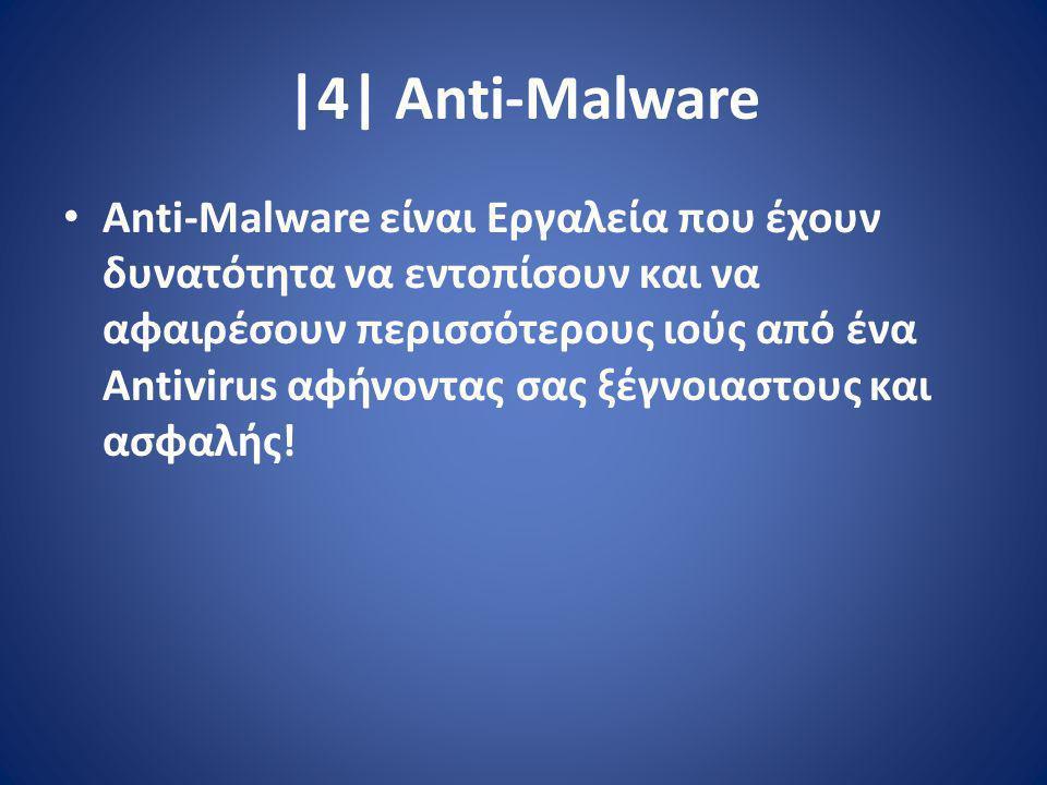 |4| Anti-Malware Anti-Malware είναι Εργαλεία που έχουν δυνατότητα να εντοπίσουν και να αφαιρέσουν περισσότερους ιούς από ένα Antivirus αφήνοντας σας ξέγνοιαστους και ασφαλής!