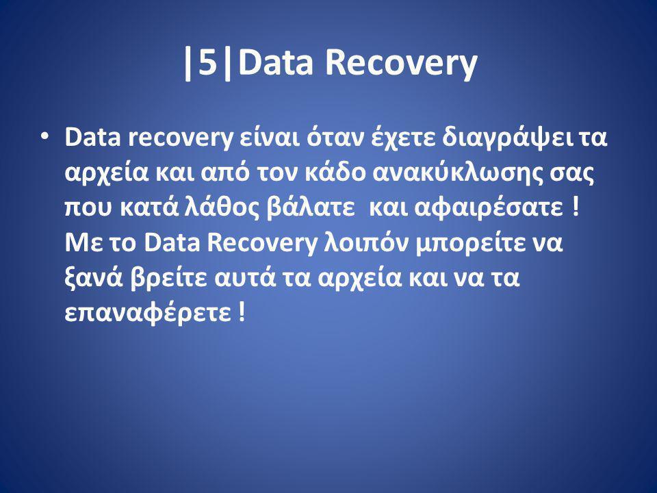 |5|Data Recovery Data recovery είναι όταν έχετε διαγράψει τα αρχεία και από τον κάδο ανακύκλωσης σας που κατά λάθος βάλατε και αφαιρέσατε .