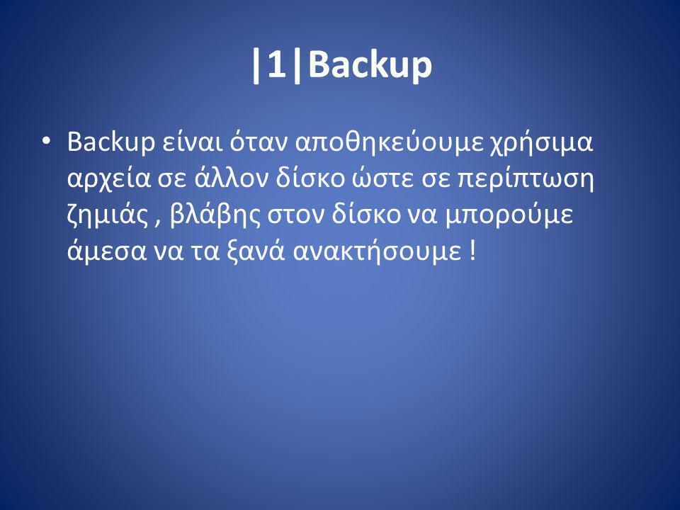 |1|Backup Backup είναι όταν αποθηκεύουμε χρήσιμα αρχεία σε άλλον δίσκο ώστε σε περίπτωση ζημιάς, βλάβης στον δίσκο να μπορούμε άμεσα να τα ξανά ανακτήσουμε !