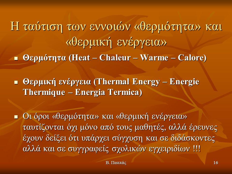Β. Παππάς16 Η ταύτιση των εννοιών «θερμότητα» και «θερμική ενέργεια» Θερμότητα (Heat – Chaleur – Warme – Calore) Θερμότητα (Heat – Chaleur – Warme – C