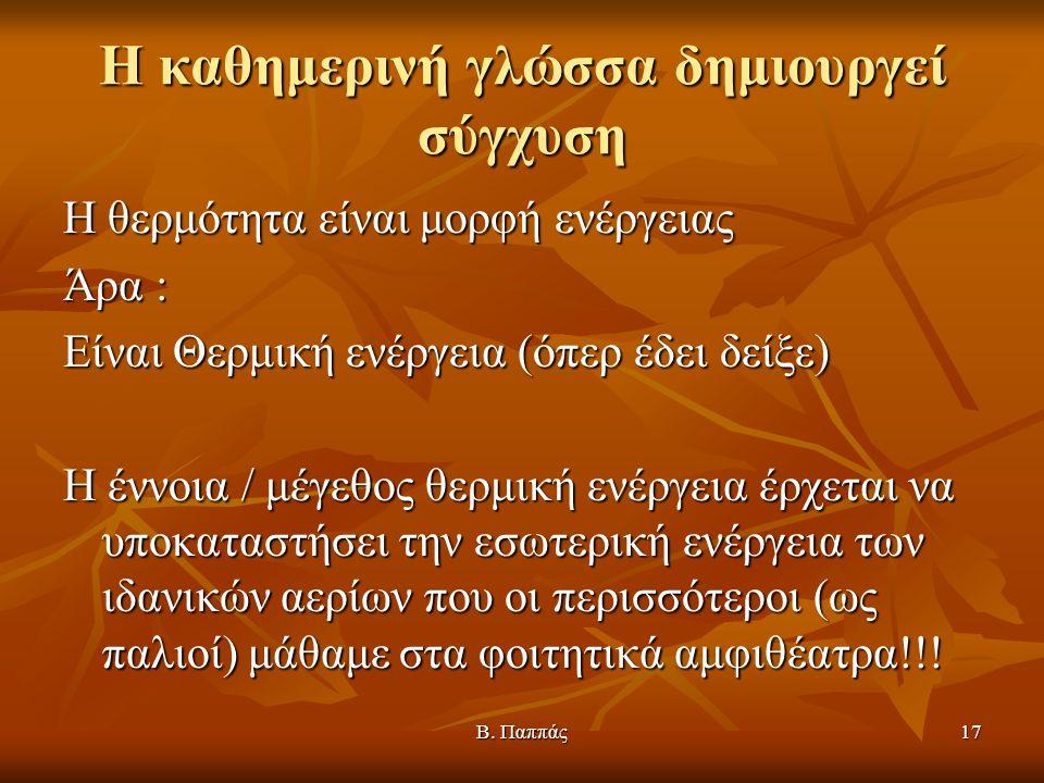 Β. Παππάς17 Η καθημερινή γλώσσα δημιουργεί σύγχυση Η θερμότητα είναι μορφή ενέργειας Άρα : Είναι Θερμική ενέργεια (όπερ έδει δείξε) Η έννοια / μέγεθος