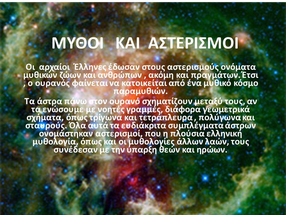 ΜΥΘΟΙ ΚΑΙ ΑΣΤΕΡΙΣΜΟΙ Οι αρχαίοι Έλληνες έδωσαν στους αστερισμούς ονόματα μυθικών ζώων και ανθρώπων, ακόμη και πραγμάτων. Έτσι, ο ουρανός φαίνεται να κ
