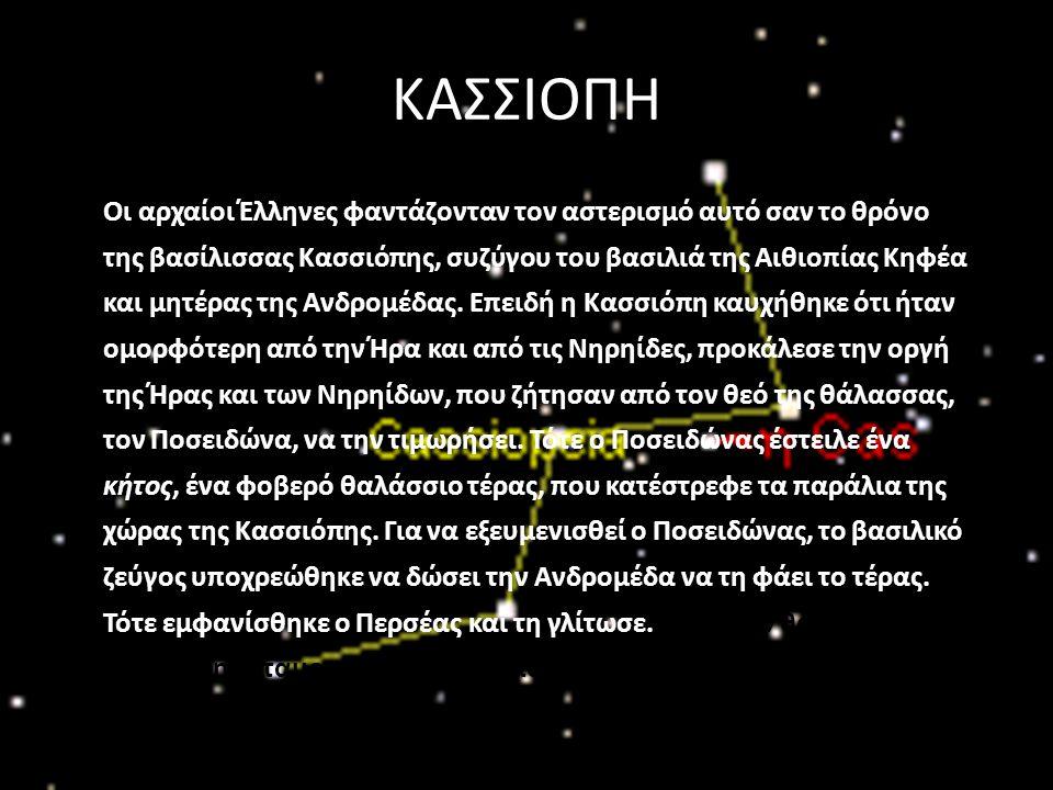 ΚΑΣΣΙΟΠΗ Οι αρχαίοι Έλληνες φαντάζονταν τον αστερισμό αυτό σαν το θρόνο της βασίλισσας Κασσιόπης, συζύγου του βασιλιά της Αιθιοπίας Κηφέα και μητέρας