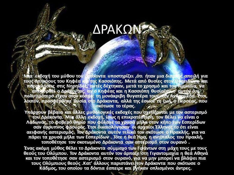 ΔΡΑΚΩΝ Μια εκδοχή του μύθου του Δράκοντα υποστηρίζει,ότι ήταν μια διαρκής απειλή για τους υπηκόους του Κηφέα και της Κασσιόπης. Μετά από θυσίες στον Π