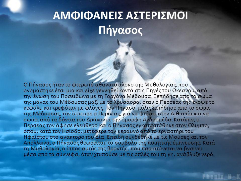 ΑΜΦΙΦΑΝΕΙΣ ΑΣΤΕΡΙΣΜΟΙ Πήγασος Ο Πήγασος ήταν το φτερωτό αθάνατο άλογο της Μυθολογίας, που ονομάστηκε έτσι μια και είχε γεννηθεί κοντά στις Πηγές του Ω