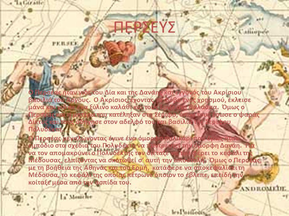 ΠΕΡΣΕΥΣ Ο Περσέας ήταν γιός του Δία και της Δανάης και εγγονός του Ακρίσιου βασιλιά του Άργους. Ο Ακρίσιος, έχοντας το φόβο ενός χρησμού, έκλεισε μάνα