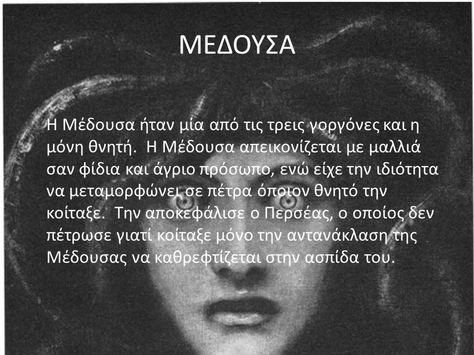 ΜΕΔΟΥΣΑ Η Μέδουσα ήταν μία από τις τρεις γοργόνες και η μόνη θνητή. Η Μέδουσα απεικονίζεται με μαλλιά σαν φίδια και άγριο πρόσωπο, ενώ είχε την ιδιότη
