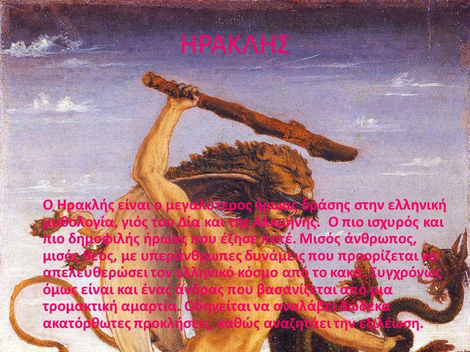 ΗΡΑΚΛΗΣ Ο Ηρακλής είναι ο μεγαλύτερος ήρωας δράσης στην ελληνική μυθολογία, γιός του Δία και της Αλκμήνης. Ο πιο ισχυρός και πιο δημοφιλής ήρωας που έ