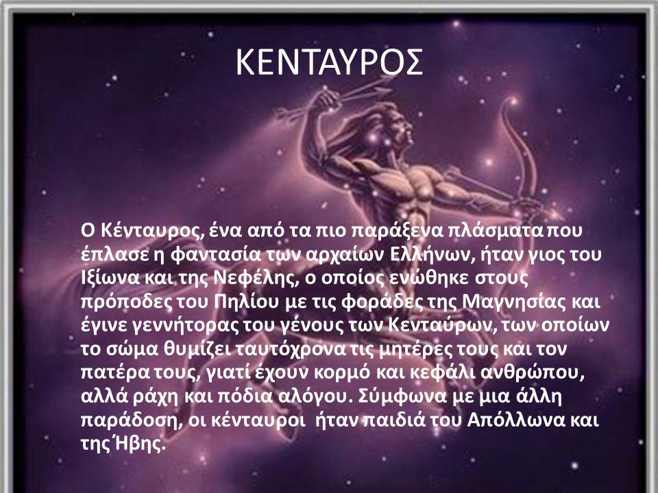 ΚΕΝΤΑΥΡΟΣ Ο Κένταυρος, ένα από τα πιο παράξενα πλάσματα που έπλασε η φαντασία των αρχαίων Ελλήνων, ήταν γιος του Ιξίωνα και της Νεφέλης, ο οποίος ενώθ