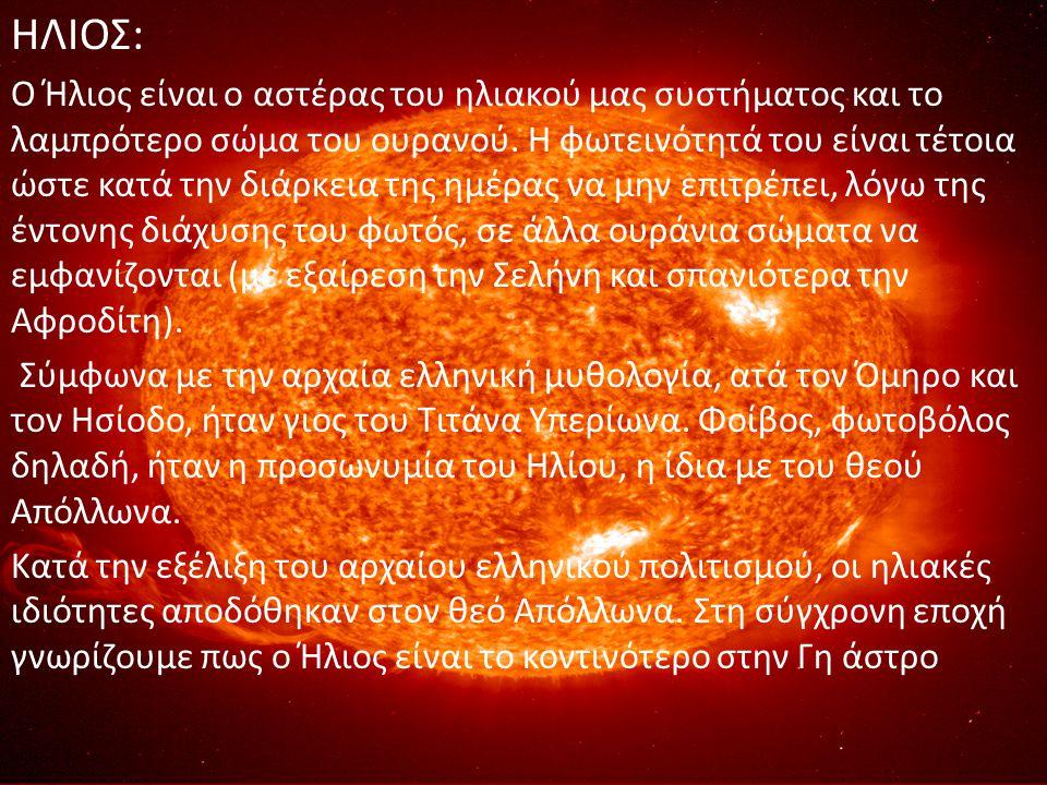 ΗΛΙΟΣ: Ο Ήλιος είναι ο αστέρας του ηλιακού μας συστήματος και το λαμπρότερο σώμα του ουρανού. Η φωτεινότητά του είναι τέτοια ώστε κατά την διάρκεια τη