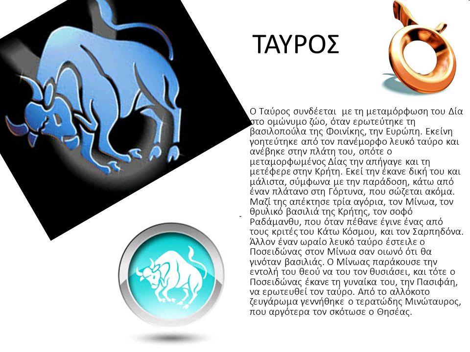 ΤΑΥΡΟΣ Ο Ταύρος συνδέεται με τη μεταμόρφωση του Δία στο ομώνυμο ζώο, όταν ερωτεύτηκε τη βασιλοπούλα της Φοινίκης, την Ευρώπη. Εκείνη γοητεύτηκε από το