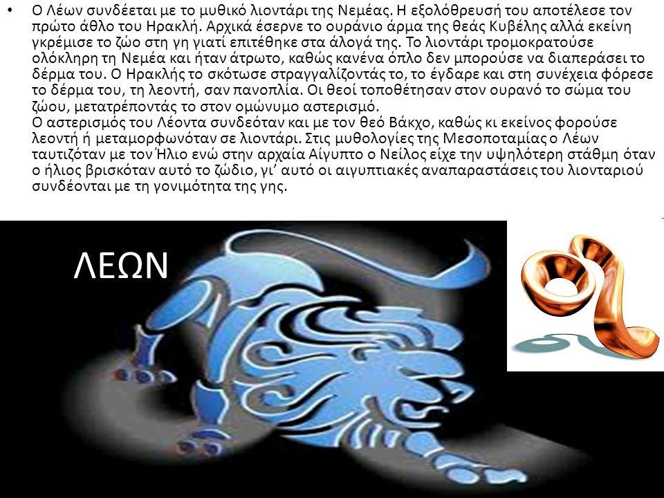 ΛΕΩΝ Ο Λέων συνδέεται με το μυθικό λιοντάρι της Νεμέας. Η εξολόθρευσή του αποτέλεσε τον πρώτο άθλο του Ηρακλή. Αρχικά έσερνε το ουράνιο άρμα της θεάς
