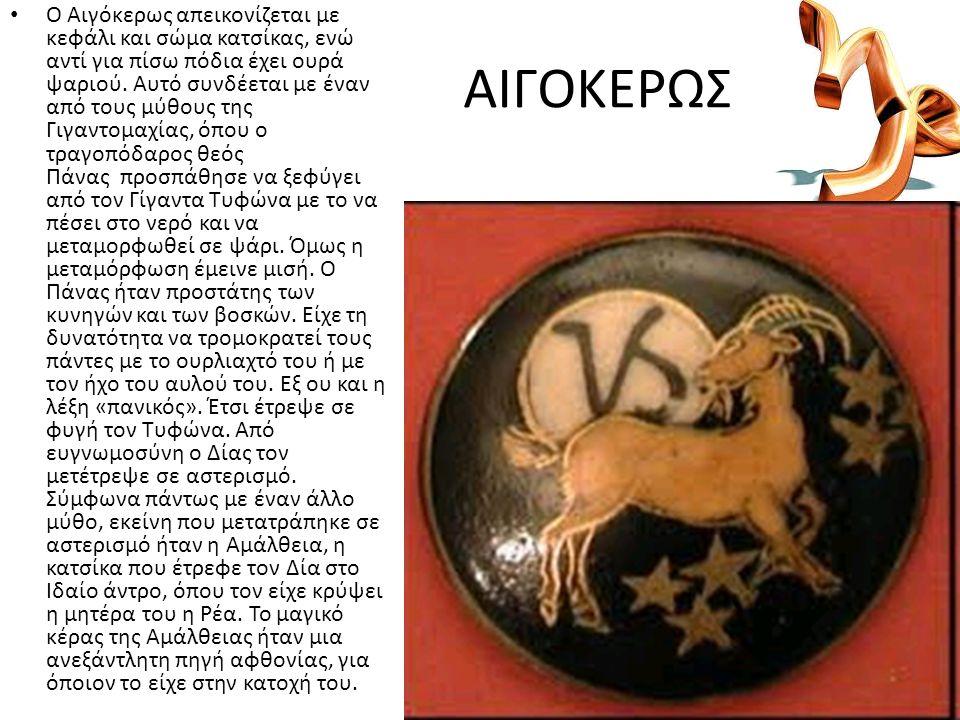 ΑΙΓΟΚΕΡΩΣ Ο Αιγόκερως απεικονίζεται με κεφάλι και σώμα κατσίκας, ενώ αντί για πίσω πόδια έχει ουρά ψαριού. Αυτό συνδέεται με έναν από τους μύθους της