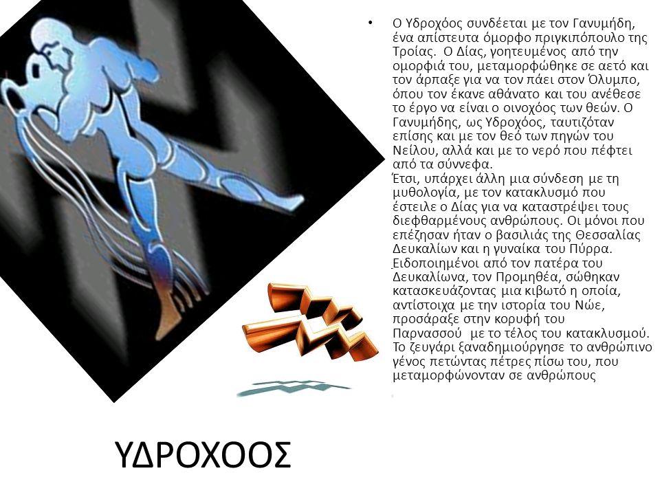 ΥΔΡΟΧΟΟΣ Ο Υδροχόος συνδέεται με τον Γανυμήδη, ένα απίστευτα όμορφο πριγκιπόπουλο της Τροίας. Ο Δίας, γοητευμένος από την ομορφιά του, μεταμορφώθηκε σ
