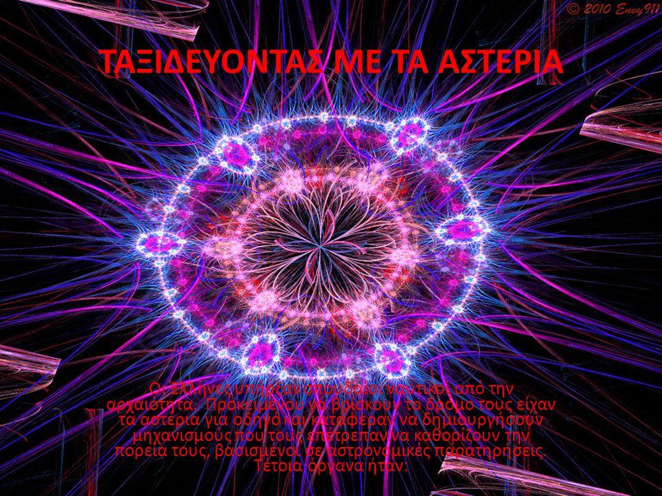 ΤΑΞΙΔΕΥΟΝΤΑΣ ΜΕ ΤΑ ΑΣΤΕΡΙΑ Οι Έλληνες υπήρξαν σπουδαίοι ναυτικοί από την αρχαιότητα. Προκειμένου να βρίσκουν το δρόμο τους είχαν τα αστέρια για οδηγό