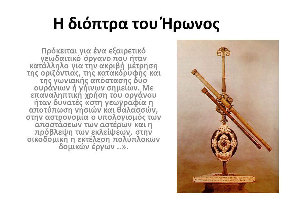 Η διόπτρα του Ήρωνος Πρόκειται για ένα εξαιρετικό γεωδαιτικό όργανο που ήταν κατάλληλο για την ακριβή μέτρηση της οριζόντιας, της κατακόρυφης και της