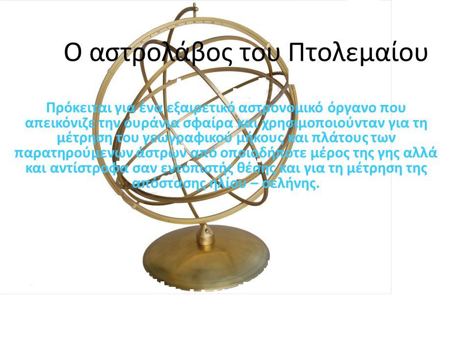 Ο αστρολάβος του Πτολεμαίου Πρόκειται για ένα εξαιρετικό αστρονομικό όργανο που απεικόνιζε την ουράνια σφαίρα και χρησιμοποιούνταν για τη μέτρηση του