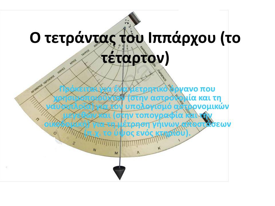 Ο τετράντας του Ιππάρχου (το τέταρτον) Πρόκειται για ένα μετρητικό όργανο που χρησιμοποιούνταν (στην αστρονομία και τη ναυσιπλοΐα) για τον υπολογισμό