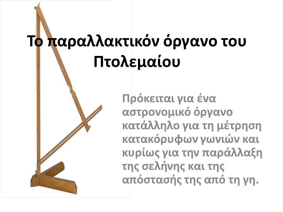Το παραλλακτικόν όργανο του Πτολεμαίου Πρόκειται για ένα αστρονομικό όργανο κατάλληλο για τη μέτρηση κατακόρυφων γωνιών και κυρίως για την παράλλαξη τ