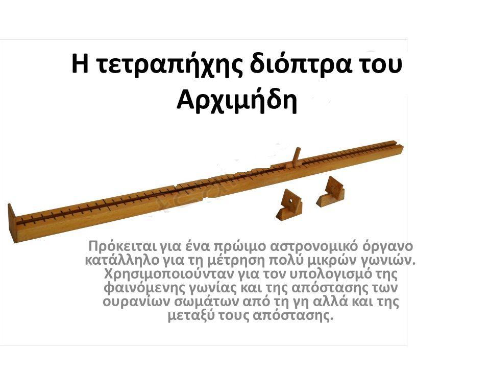 Η τετραπήχης διόπτρα του Αρχιμήδη Πρόκειται για ένα πρώιμο αστρονομικό όργανο κατάλληλο για τη μέτρηση πολύ μικρών γωνιών. Χρησιμοποιούνταν για τον υπ