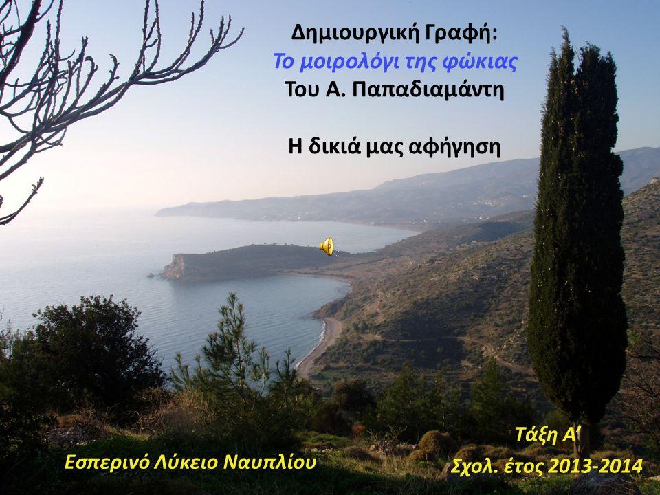 Δημιουργική Γραφή: Το μοιρολόγι της φώκιας Του Α. Παπαδιαμάντη Η δικιά μας αφήγηση Εσπερινό Λύκειο Ναυπλίου Τάξη A' Σχολ. έτος 2013-2014